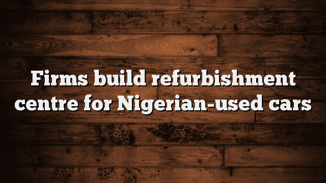 Firms Construct Refurbishment Centre For Nigerian Used Cars
